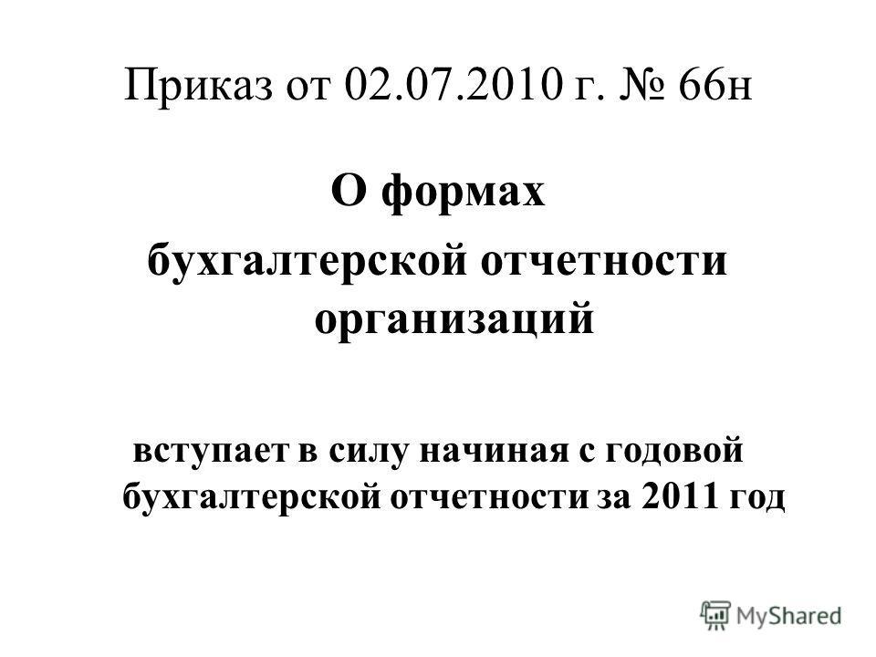 Приказ от 02.07.2010 г. 66н О формах бухгалтерской отчетности организаций вступает в силу начиная с годовой бухгалтерской отчетности за 2011 год