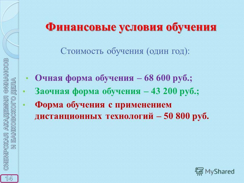 Финансовые условия обучения Стоимость обучения (один год): Очная форма обучения – 68 600 руб.; Заочная форма обучения – 43 200 руб.; Форма обучения с применением дистанционных технологий – 50 800 руб.