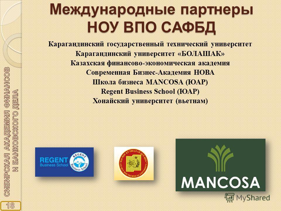 Международные партнеры НОУ ВПО САФБД Карагандинский государственный технический университет Карагандинский университет «БОЛАШАК» Казахская финансово-экономическая академия Современная Бизнес-Академия НОВА Школа бизнеса MANCOSA (ЮАР) Regent Business S
