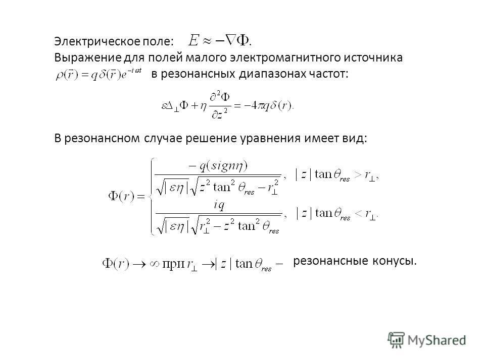 Электрическое поле: Выражение для полей малого электромагнитного источника в резонансных диапазонах частот: В резонансном случае решение уравнения имеет вид: резонансные конусы.