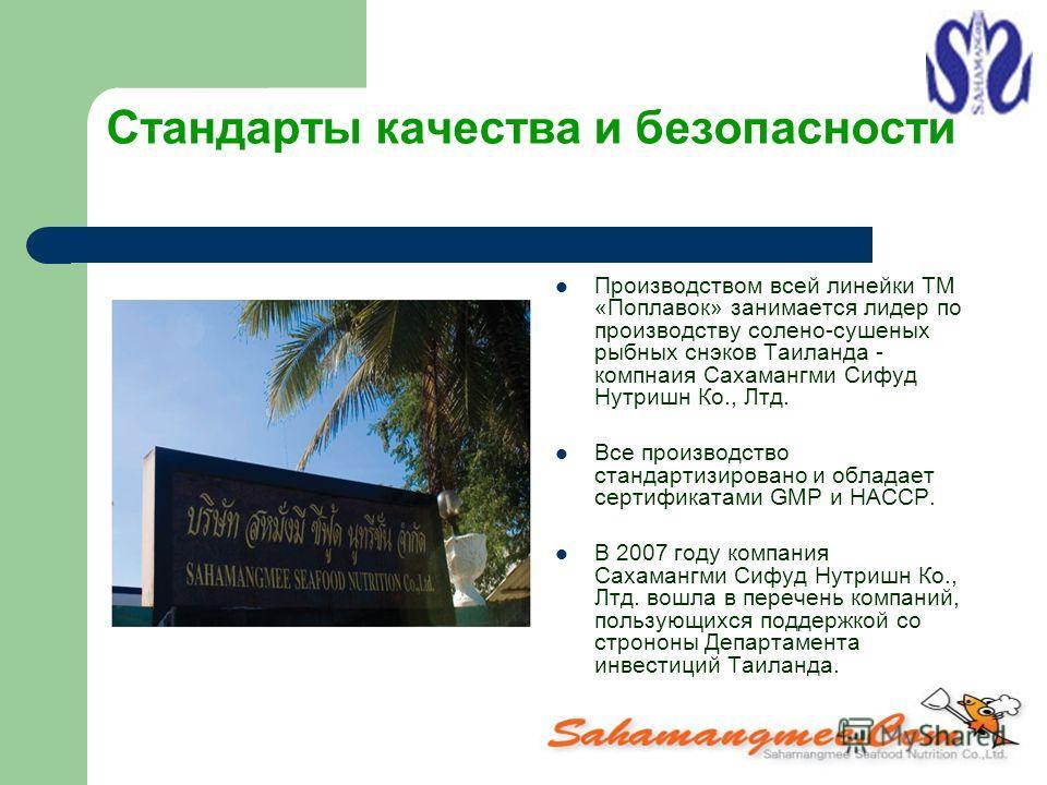 Стандарты качества и безопасности Производством всей линейки ТМ «Поплавок» занимается лидер по производству солено-сушеных рыбных снэков Таиланда - компнаия Сахамангми Сифуд Нутришн Ко., Лтд. Все производство стандартизировано и обладает сертификатам