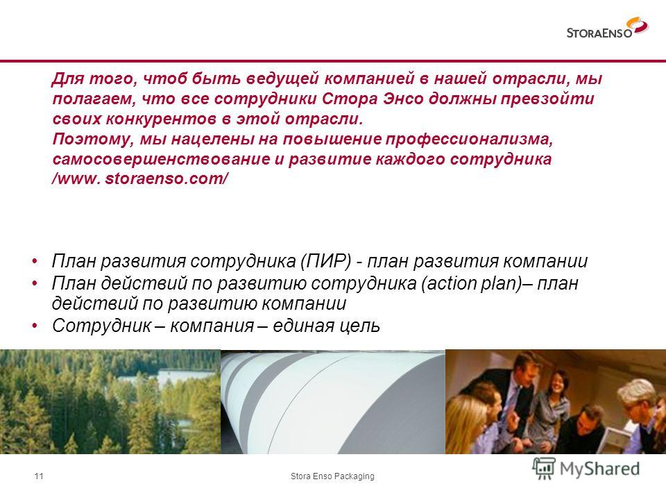 Stora Enso Packaging11 Для того, чтоб быть ведущей компанией в нашей отрасли, мы полагаем, что все сотрудники Стора Энсо должны превзойти своих конкурентов в этой отрасли. Поэтому, мы нацелены на повышение профессионализма, самосовершенствование и ра