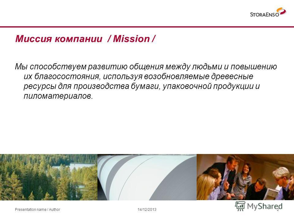 Миссия компании / Mission / Мы способствуем развитию общения между людьми и повышению их благосостояния, используя возобновляемые древесные ресурсы для производства бумаги, упаковочной продукции и пиломатериалов. 14/12/2013Presentation name / Author2