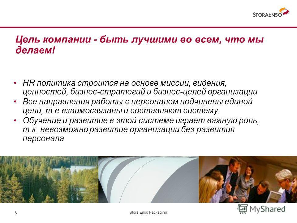 Stora Enso Packaging6 HR политика строится на основе миссии, видения, ценностей, бизнес-стратегий и бизнес-целей организации Все направления работы с персоналом подчинены единой цели, т.е взаимосвязаны и составляют систему. Обучение и развитие в этой
