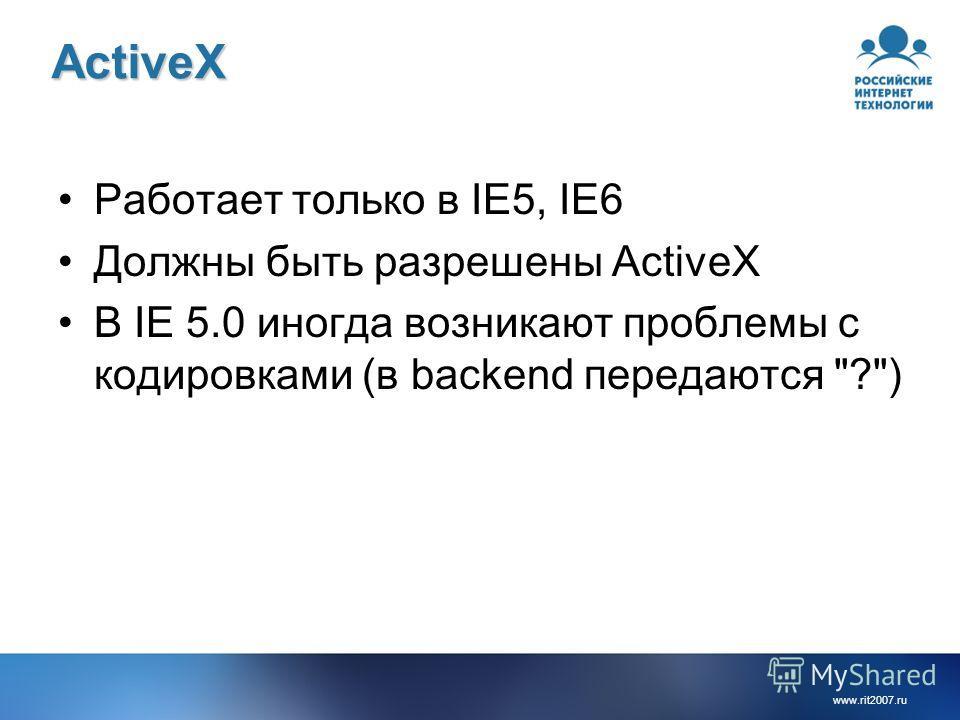 www.rit2007.ruActiveX Работает только в IE5, IE6 Должны быть разрешены ActiveX В IE 5.0 иногда возникают проблемы с кодировками (в backend передаются ?)