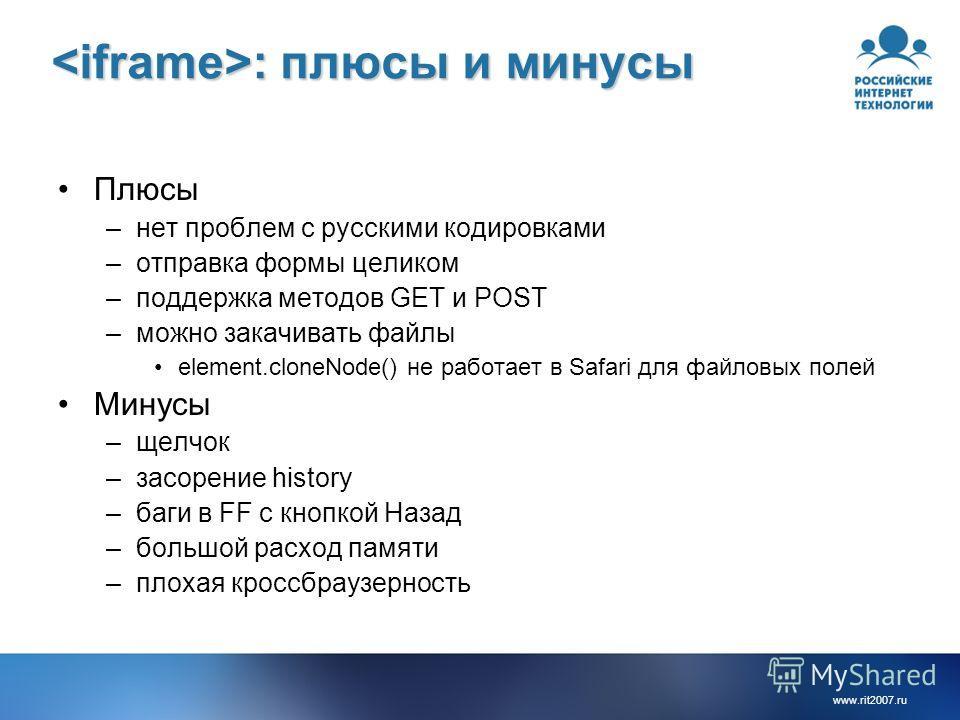 www.rit2007.ru : плюсы и минусы : плюсы и минусы Плюсы –нет проблем с русскими кодировками –отправка формы целиком –поддержка методов GET и POST –можно закачивать файлы element.cloneNode() не работает в Safari для файловых полей Минусы –щелчок –засор