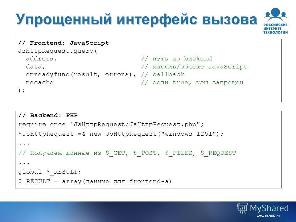 www.rit2007.ru Упрощенный интерфейс вызова // Frontend: JavaScript JsHttpRequest.query( address, // путь до backend data, // массив/объект JavaScript onreadyfunc(result, errors), // callback nocache // если true, кэш запрещен ); // Backend: PHP requi