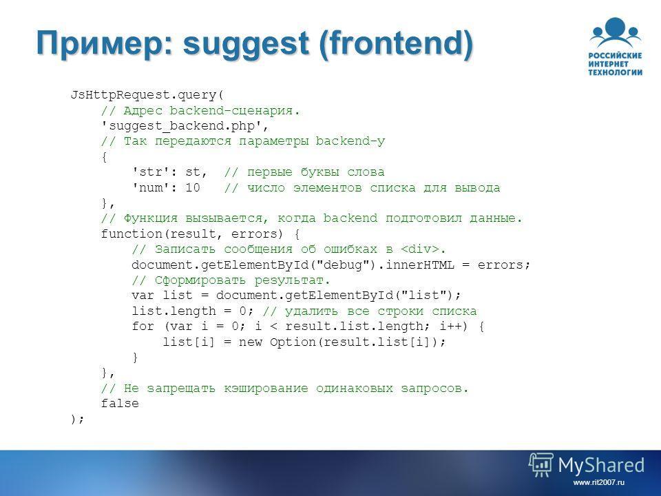 www.rit2007.ru Пример: suggest (frontend) JsHttpRequest.query( // Адрес backend-сценария. 'suggest_backend.php', // Так передаются параметры backend-у { 'str': st, // первые буквы слова 'num': 10 // число элементов списка для вывода }, // Функция выз