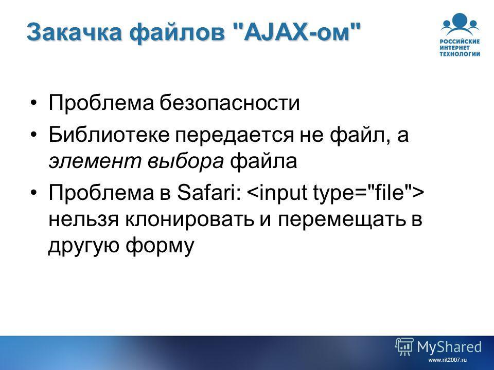 www.rit2007.ru Закачка файлов AJAX-ом Проблема безопасности Библиотеке передается не файл, а элемент выбора файла Проблема в Safari: нельзя клонировать и перемещать в другую форму