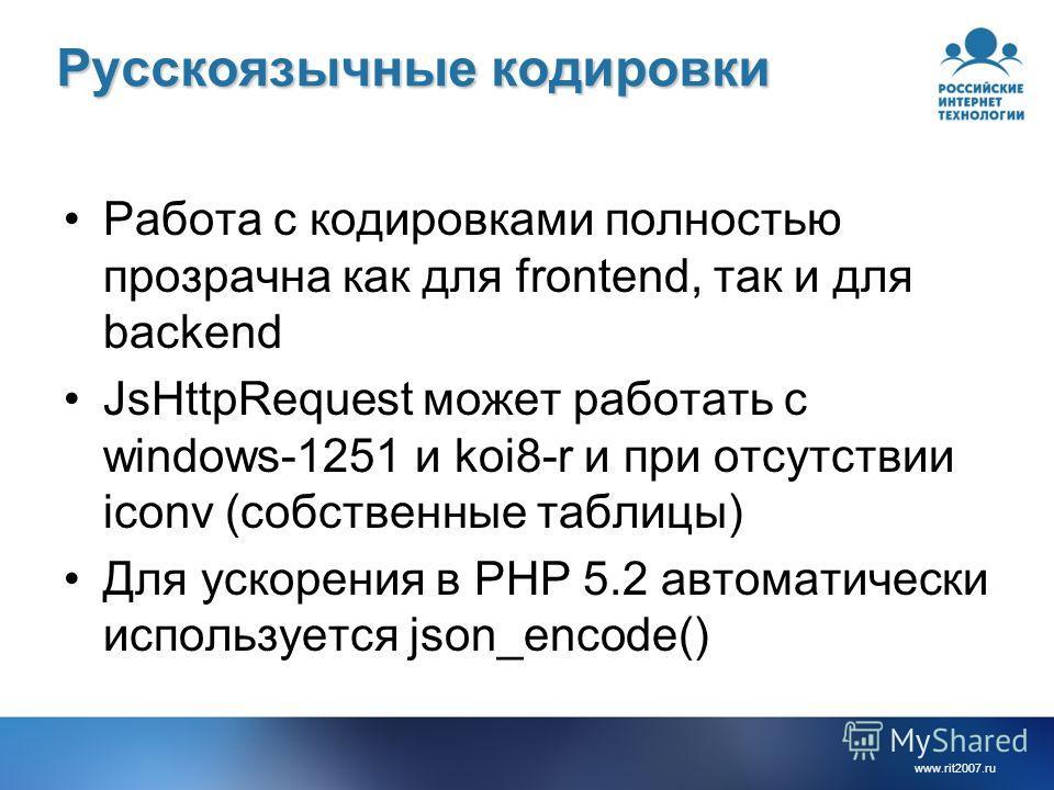 www.rit2007.ru Русскоязычные кодировки Работа с кодировками полностью прозрачна как для frontend, так и для backend JsHttpRequest может работать с windows-1251 и koi8-r и при отсутствии iconv (собственные таблицы) Для ускорения в PHP 5.2 автоматическ