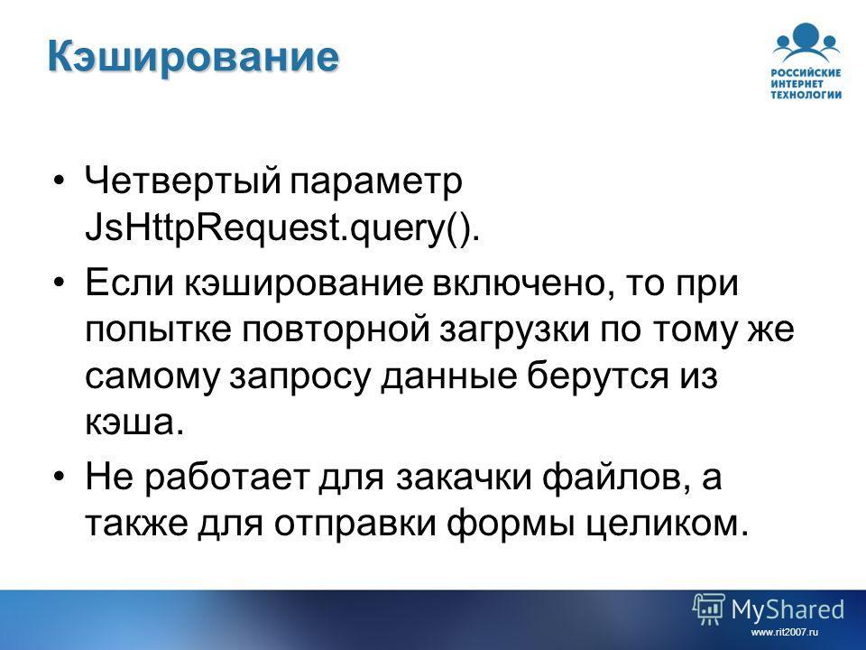 www.rit2007.ruКэширование Четвертый параметр JsHttpRequest.query(). Если кэширование включено, то при попытке повторной загрузки по тому же самому запросу данные берутся из кэша. Не работает для закачки файлов, а также для отправки формы целиком.