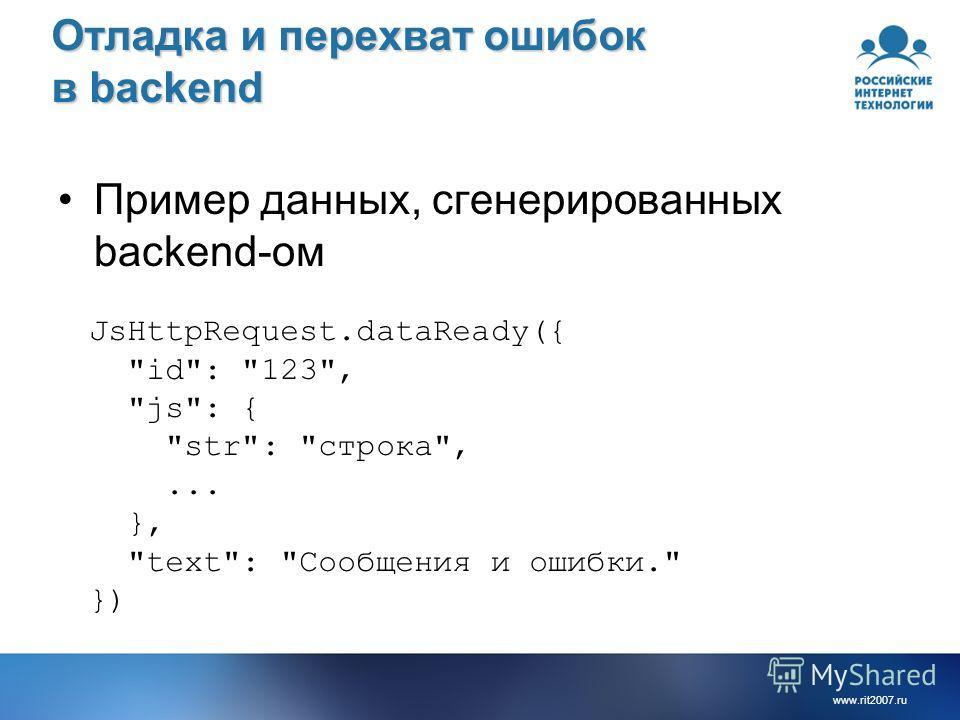 www.rit2007.ru Отладка и перехват ошибок в backend Пример данных, сгенерированных backend-ом JsHttpRequest.dataReady({ id: 123, js: { str: строка,... }, text: Сообщения и ошибки. })