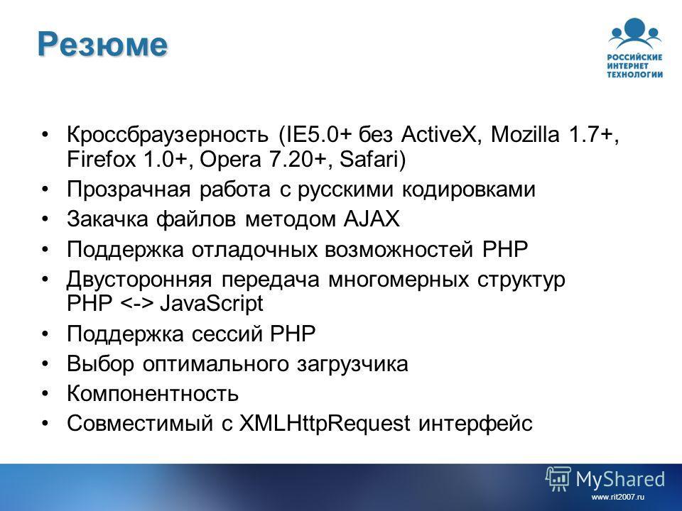 www.rit2007.ruРезюме Кроссбраузерность (IE5.0+ без ActiveX, Mozilla 1.7+, Firefox 1.0+, Opera 7.20+, Safari) Прозрачная работа с русскими кодировками Закачка файлов методом AJAX Поддержка отладочных возможностей PHP Двусторонняя передача многомерных