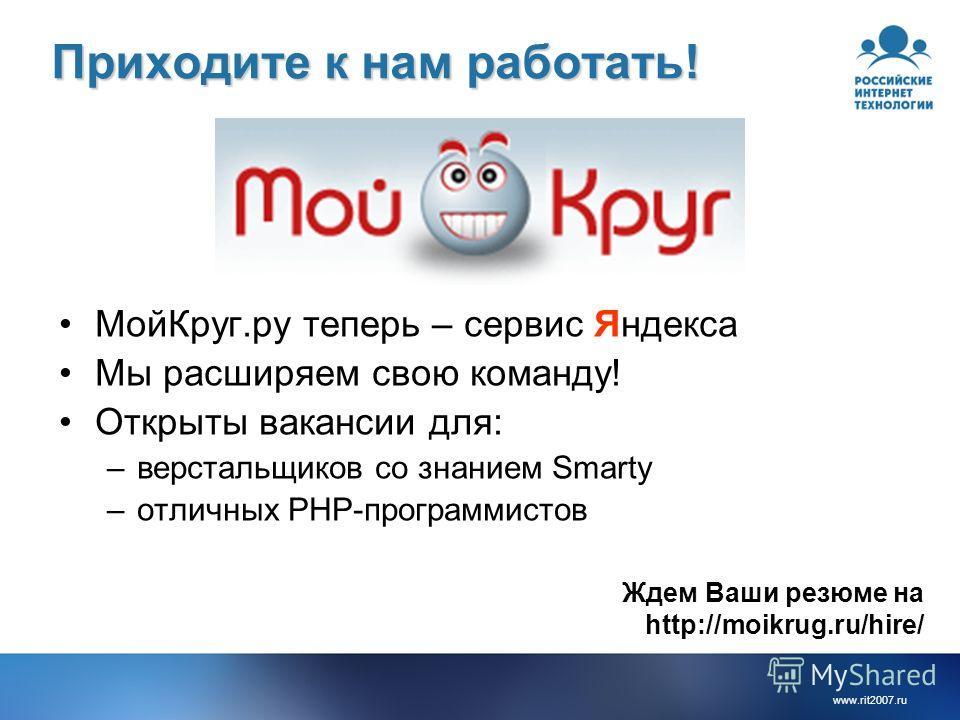 www.rit2007.ru Приходите к нам работать! МойКруг.ру теперь – сервис Яндекса Мы расширяем свою команду! Открыты вакансии для: –верстальщиков со знанием Smarty –отличных PHP-программистов Ждем Ваши резюме на http://moikrug.ru/hire/