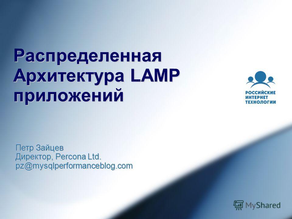 Распределенная Архитектура LAMP приложений Петр Зайцев Директор, Percona Ltd. pz@mysqlperformanceblog.com