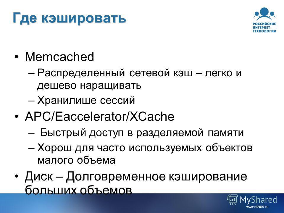 www.rit2007.ru Где кэшировать Memcached –Распределенный сетевой кэш – легко и дешево наращивать –Хранилише сессий APC/Eaccelerator/XCache – Быстрый доступ в разделяемой памяти –Хорош для часто используемых объектов малого объема Диск – Долговременное