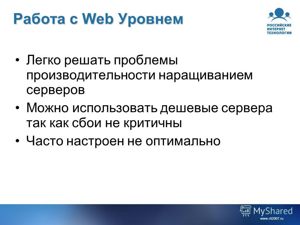 www.rit2007.ru Работа с Web Уровнем Легко решать проблемы производительности наращиванием серверов Можно использовать дешевые сервера так как сбои не критичны Часто настроен не оптимально