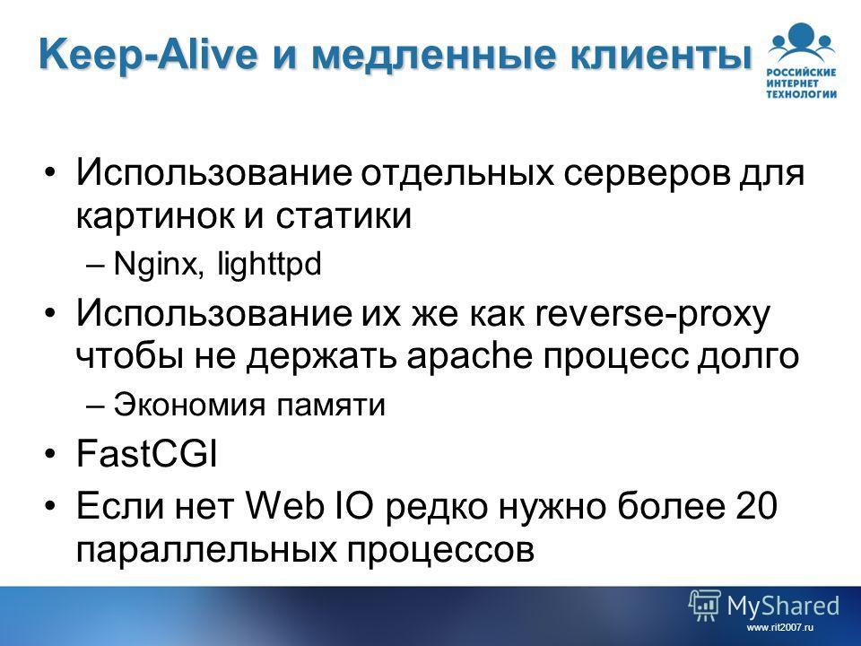 www.rit2007.ru Keep-Alive и медленные клиенты Использование отдельных серверов для картинок и статики –Nginx, lighttpd Использование их же как reverse-proxy чтобы не держать apache процесс долго –Экономия памяти FastCGI Если нет Web IO редко нужно бо