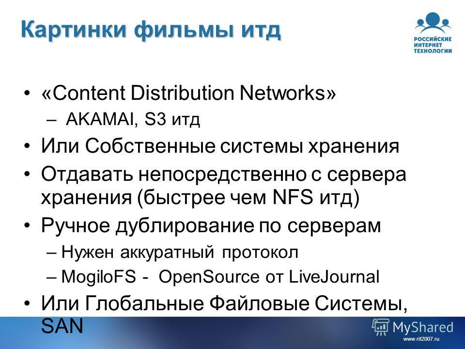 www.rit2007.ru Картинки фильмы итд «Content Distribution Networks» – AKAMAI, S3 итд Или Собственные системы хранения Отдавать непосредственно с сервера хранения (быстрее чем NFS итд) Ручное дублирование по серверам –Нужен аккуратный протокол –MogiloF