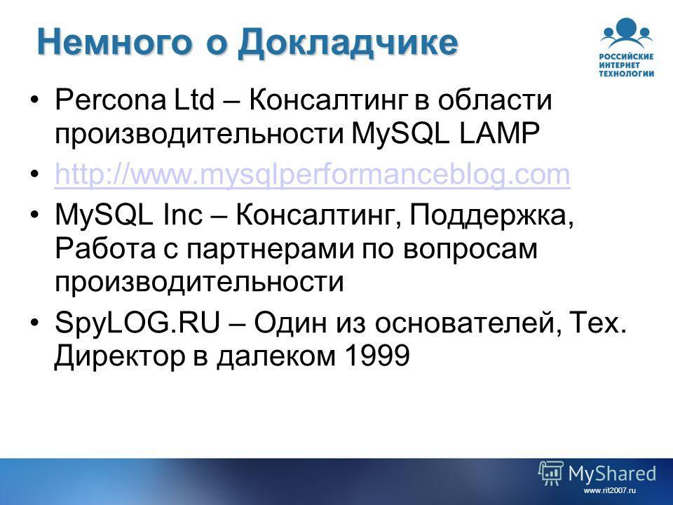 www.rit2007.ru Немного о Докладчике Percona Ltd – Консалтинг в области производительности MySQL LAMP http://www.mysqlperformanceblog.com MySQL Inc – Консалтинг, Поддержка, Работа с партнерами по вопросам производительности SpyLOG.RU – Один из основат
