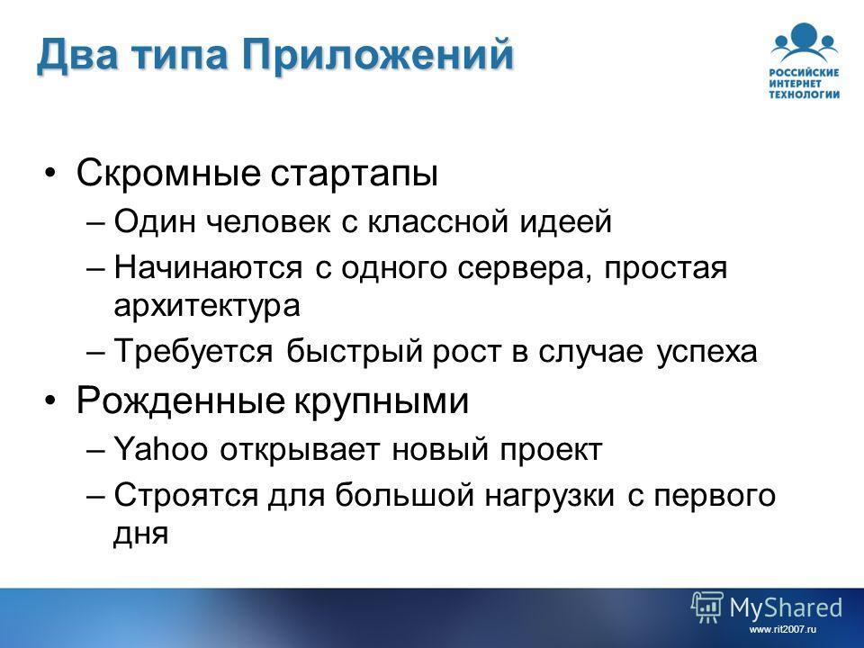 www.rit2007.ru Два типа Приложений Скромные стартапы –Один человек с классной идеей –Начинаются с одного сервера, простая архитектура –Требуется быстрый рост в случае успеха Рожденные крупными –Yahoo открывает новый проект –Строятся для большой нагру