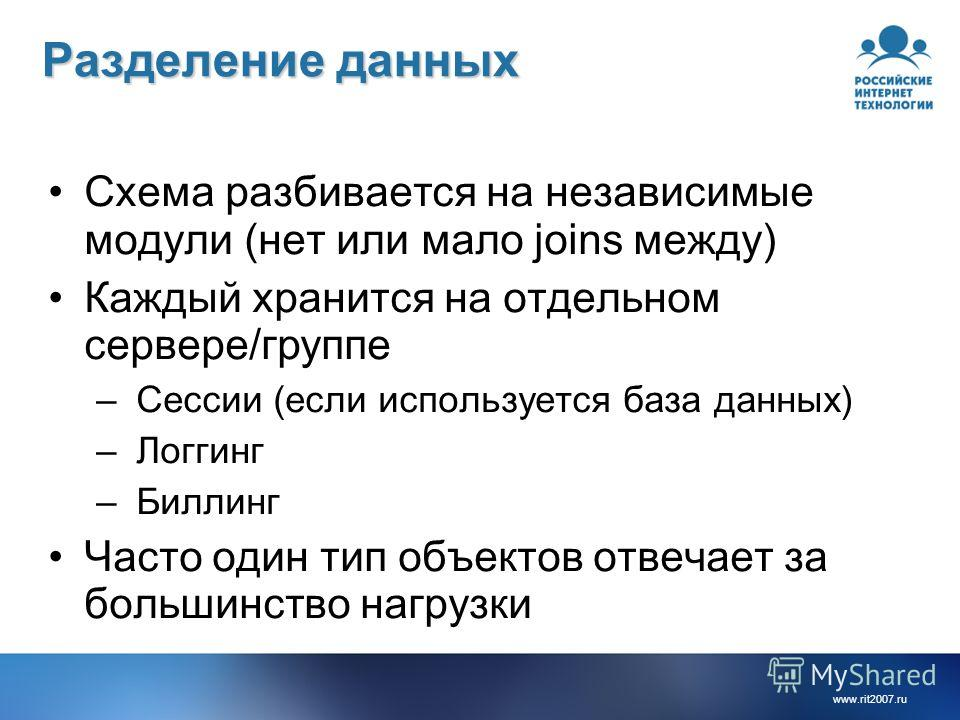 www.rit2007.ru Разделение данных Схема разбивается на независимые модули (нет или мало joins между) Каждый хранится на отдельном сервере/группе – Сессии (если используется база данных) – Логгинг – Биллинг Часто один тип объектов отвечает за большинст
