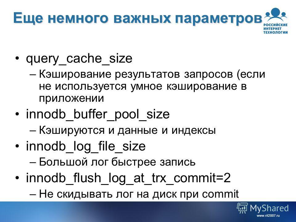 www.rit2007.ru Еще немного важных параметров query_cache_size –Кэширование результатов запросов (если не используется умное кэширование в приложении innodb_buffer_pool_size –Кэшируются и данные и индексы innodb_log_file_size –Большой лог быстрее запи