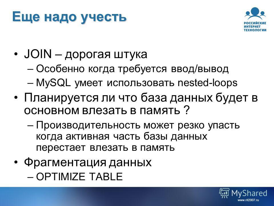 www.rit2007.ru Еще надо учесть JOIN – дорогая штука –Особенно когда требуется ввод/вывод –MySQL умеет использовать nested-loops Планируется ли что база данных будет в основном влезать в память ? –Производительность может резко упасть когда активная ч