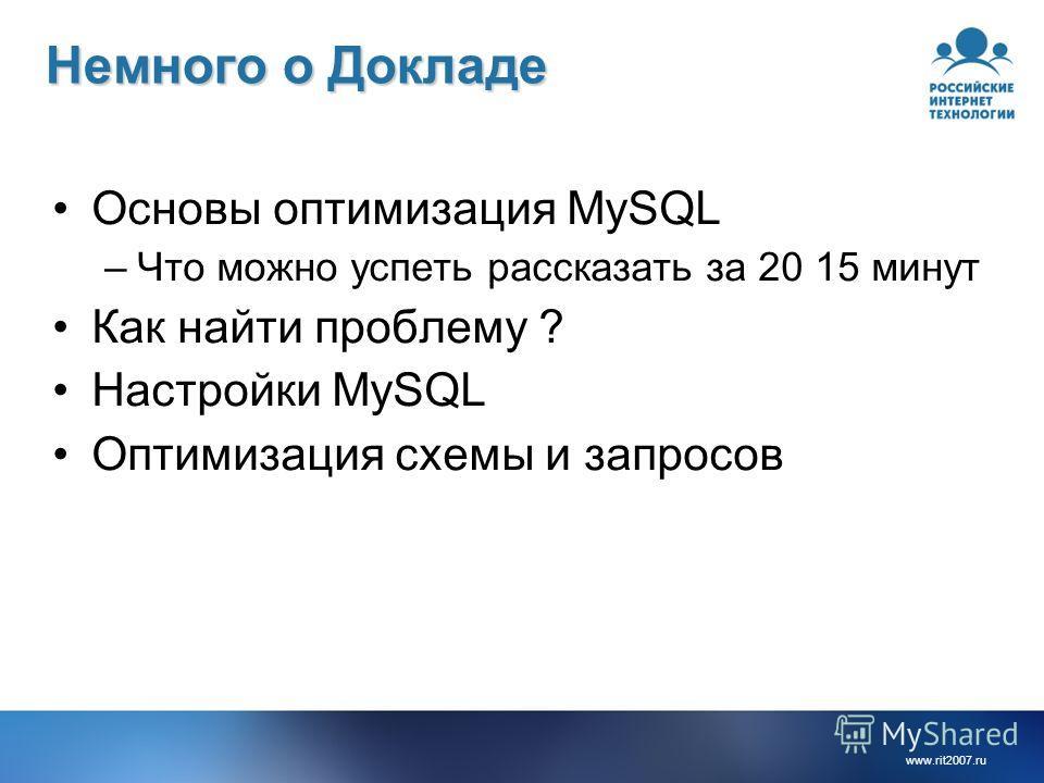 www.rit2007.ru Немного о Докладе Основы оптимизация MySQL –Что можно успеть рассказать за 20 15 минут Как найти проблему ? Настройки MySQL Оптимизация схемы и запросов