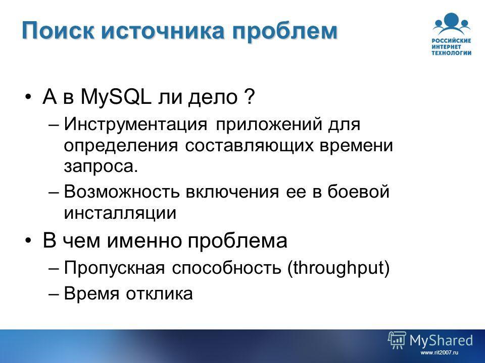 www.rit2007.ru Поиск источника проблем А в MySQL ли дело ? –Инструментация приложений для определения составляющих времени запроса. –Возможность включения ее в боевой инсталляции В чем именно проблема –Пропускная способность (throughput) –Время откли