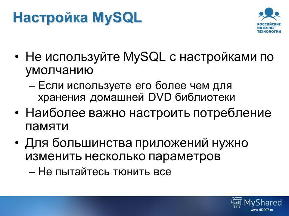 www.rit2007.ru Настройка MySQL Не используйте MySQL с настройками по умолчанию –Если используете его более чем для хранения домашней DVD библиотеки Наиболее важно настроить потребление памяти Для большинства приложений нужно изменить несколько параме