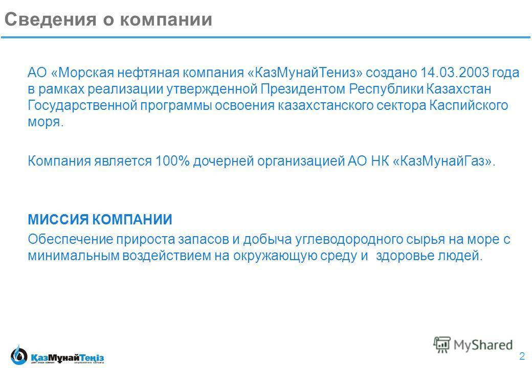 2 Сведения о компании АО «Морская нефтяная компания «КазМунайТениз» создано 14.03.2003 года в рамках реализации утвержденной Президентом Республики Казахстан Государственной программы освоения казахстанского сектора Каспийского моря. Компания являетс