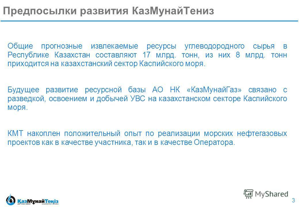3 Общие прогнозные извлекаемые ресурсы углеводородного сырья в Республике Казахстан составляют 17 млрд. тонн, из них 8 млрд. тонн приходится на казахстанский сектор Каспийского моря. Будущее развитие ресурсной базы АО НК «КазМунайГаз» связано с разве