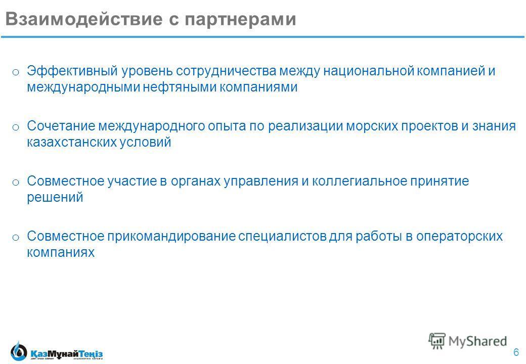 6 Взаимодействие с партнерами o Эффективный уровень сотрудничества между национальной компанией и международными нефтяными компаниями o Сочетание международного опыта по реализации морских проектов и знания казахстанских условий o Совместное участие