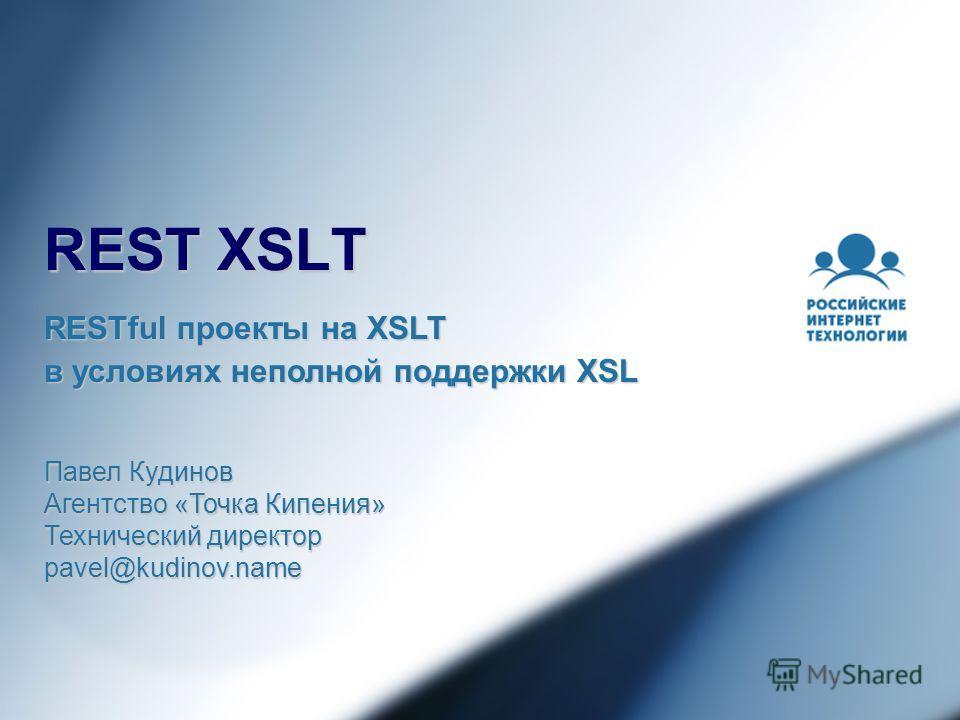 REST XSLT Павел Кудинов Агентство «Точка Кипения» Технический директор pavel@kudinov.name RESTful проекты на XSLT в условиях неполной поддержки XSL
