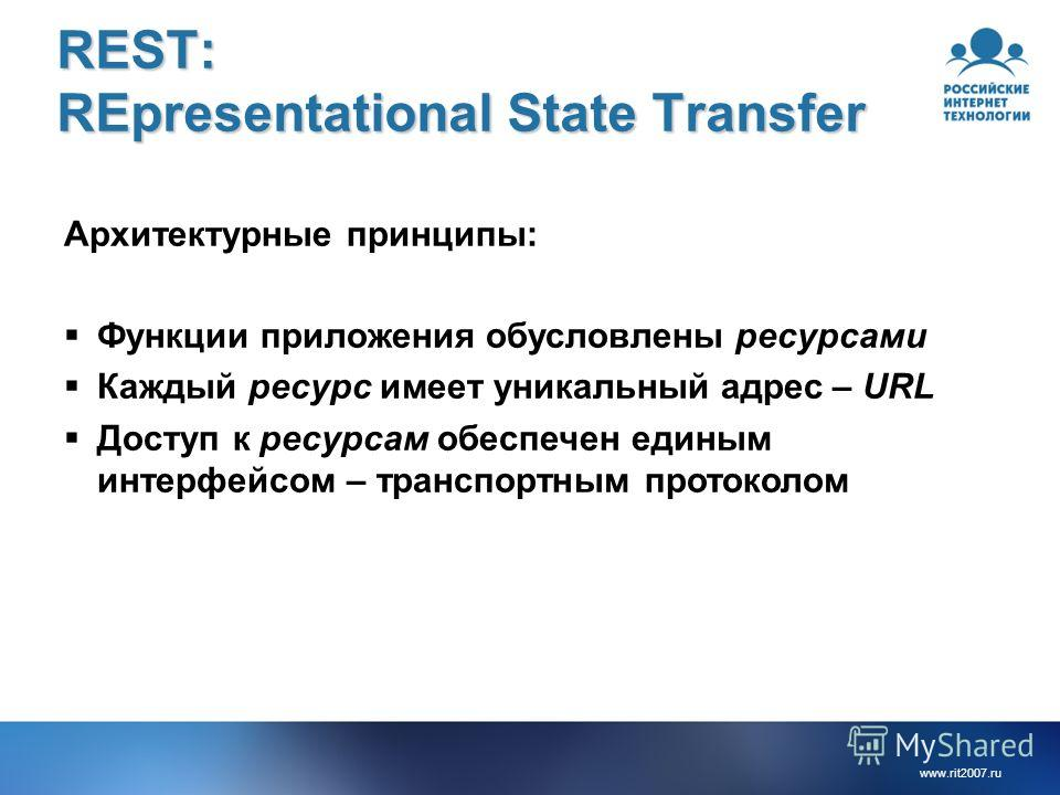 www.rit2007.ru REST: REpresentational State Transfer Архитектурные принципы: Функции приложения обусловлены ресурсами Каждый ресурс имеет уникальный адрес – URL Доступ к ресурсам обеспечен единым интерфейсом – транспортным протоколом