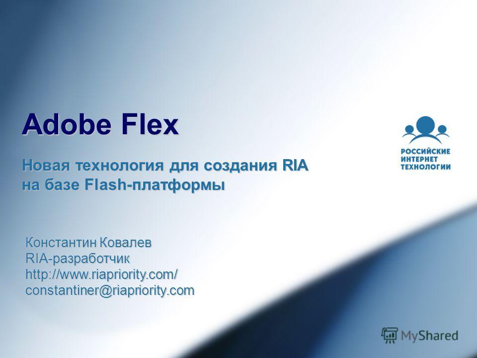Adobe Flex Новая технология для создания RIA на базе Flash-платформы Константин Ковалев RIA-разработчик http://www.riapriority.com/constantiner@riapriority.com