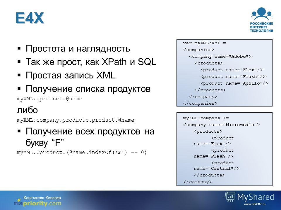 www.rit2007.ru Константин КовалевE4X Простота и наглядность Так же прост, как XPath и SQL Простая запись XML Получение списка продуктов myXML..product.@name либо myXML.company.products.product.@name Получение всех продуктов на букву F myXML..product.