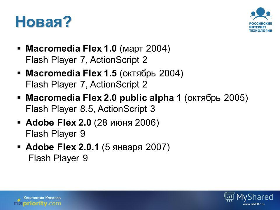 www.rit2007.ru Константин Ковалев Новая? Macromedia Flex 1.0 (март 2004) Flash Player 7, ActionScript 2 Macromedia Flex 1.5 (октябрь 2004) Flash Player 7, ActionScript 2 Macromedia Flex 2.0 public alpha 1 (октябрь 2005) Flash Player 8.5, ActionScript