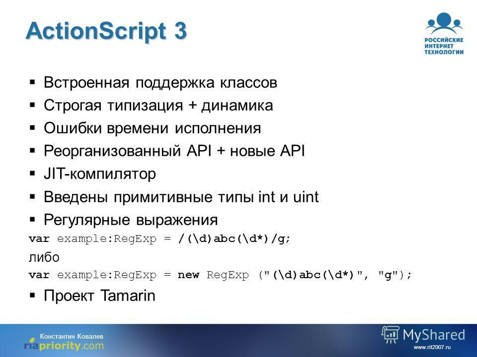 www.rit2007.ru Константин Ковалев Встроенная поддержка классов Строгая типизация + динамика Ошибки времени исполнения Реорганизованный API + новые API JIT-компилятор Введены примитивные типы int и uint Регулярные выражения var example:RegExp = /(\d)a
