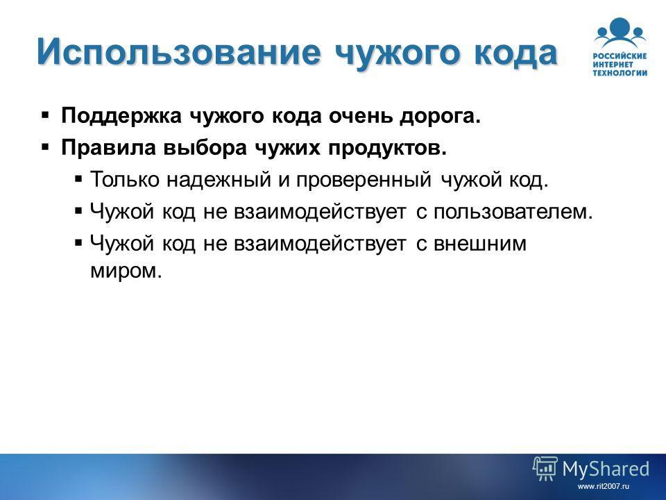 www.rit2007.ru Использование чужого кода Поддержка чужого кода очень дорога. Правила выбора чужих продуктов. Только надежный и проверенный чужой код. Чужой код не взаимодействует с пользователем. Чужой код не взаимодействует с внешним миром.