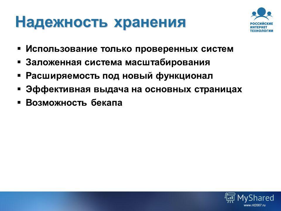 www.rit2007.ru Надежность хранения Использование только проверенных систем Заложенная система масштабирования Расширяемость под новый функционал Эффективная выдача на основных страницах Возможность бекапа