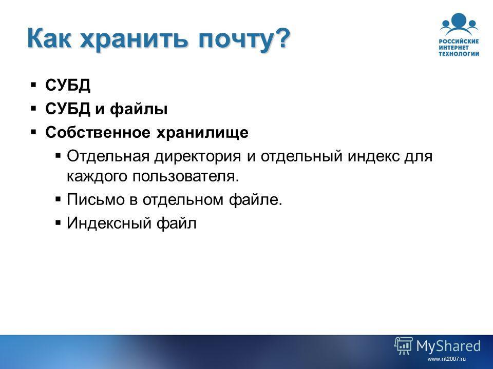 www.rit2007.ru Как хранить почту? СУБД СУБД и файлы Собственное хранилище Отдельная директория и отдельный индекс для каждого пользователя. Письмо в отдельном файле. Индексный файл