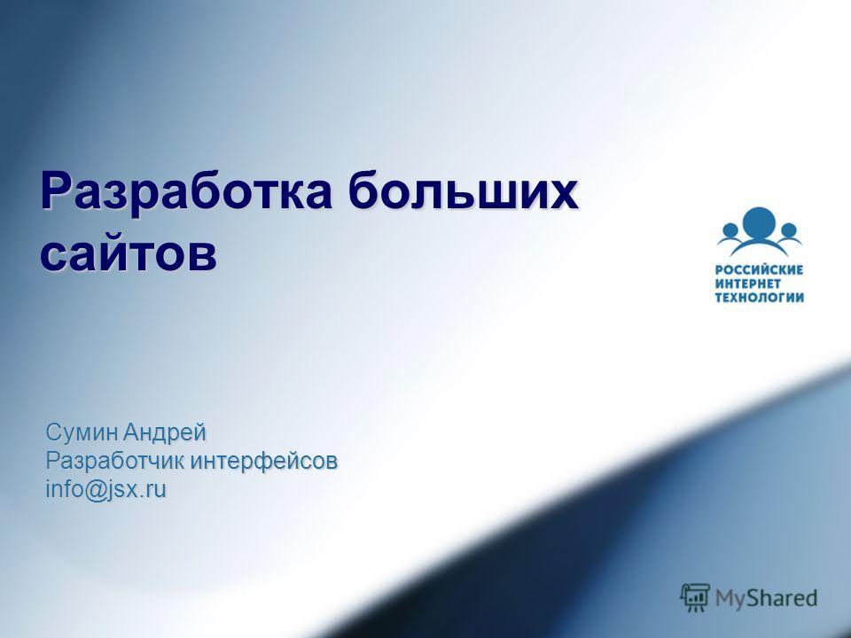 Разработка больших сайтов Сумин Андрей Разработчик интерфейсов info@jsx.ru