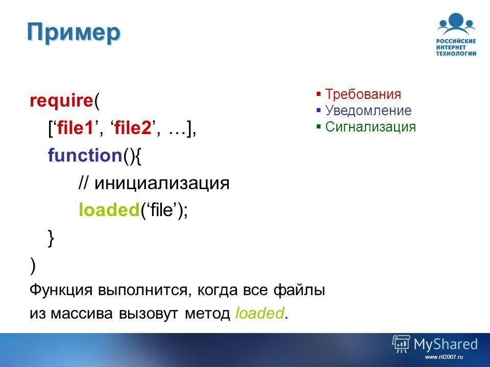 www.rit2007.ruПример require( [file1, file2, …], function(){ // инициализация loaded(file); } ) Функция выполнится, когда все файлы из массива вызовут метод loaded. Требования Уведомление Сигнализация