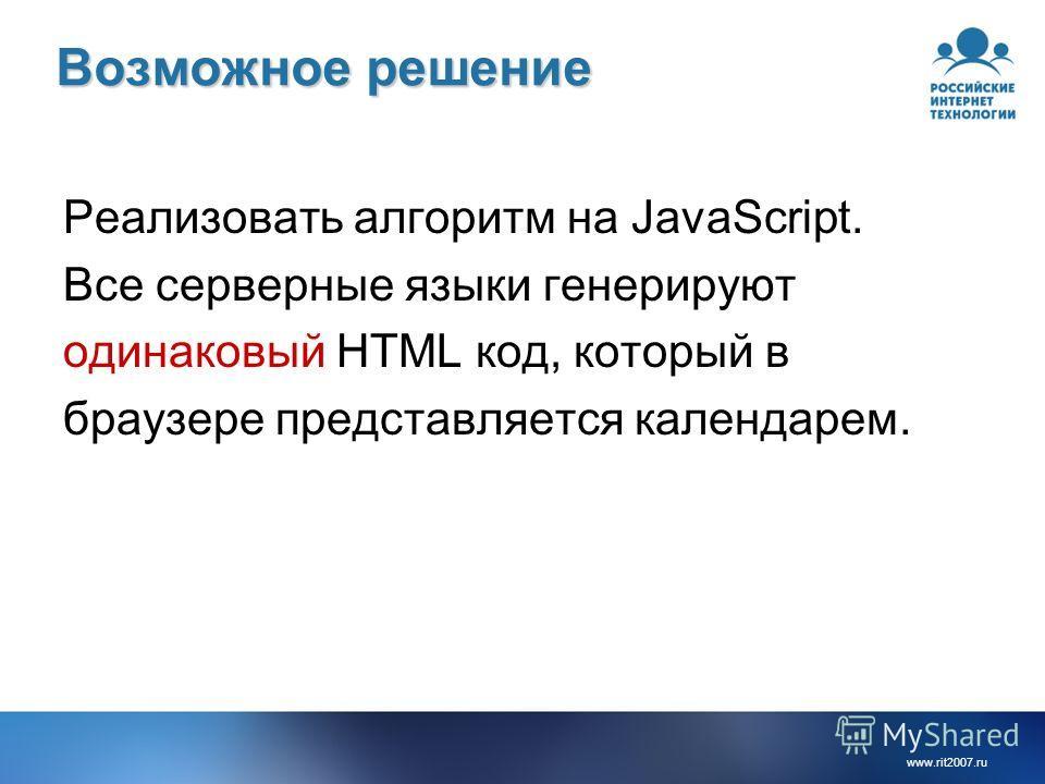 www.rit2007.ru Возможное решение Реализовать алгоритм на JavaScript. Все серверные языки генерируют одинаковый HTML код, который в браузере представляется календарем.