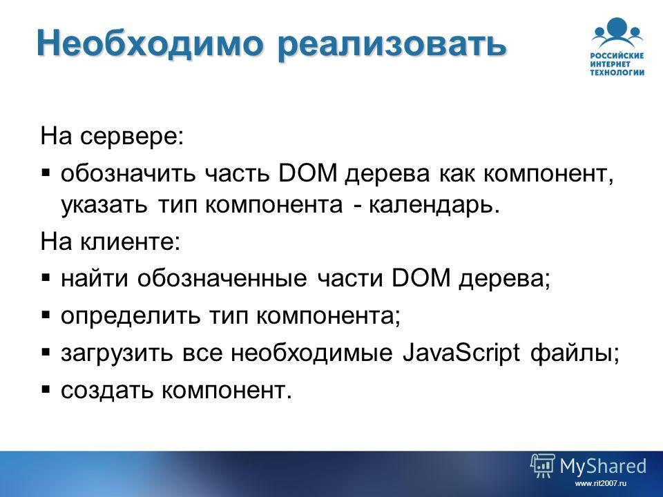 www.rit2007.ru Необходимо реализовать На сервере: обозначить часть DOM дерева как компонент, указать тип компонента - календарь. На клиенте: найти обозначенные части DOM дерева; определить тип компонента; загрузить все необходимые JavaScript файлы; с