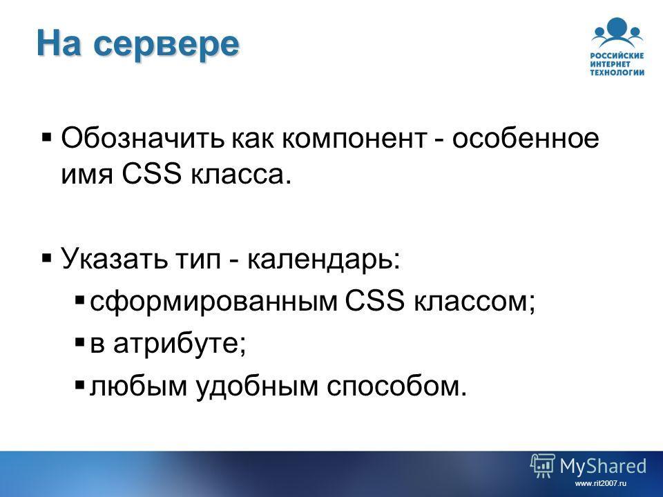 www.rit2007.ru На сервере Обозначить как компонент - особенное имя CSS класса. Указать тип - календарь: сформированным CSS классом; в атрибуте; любым удобным способом.