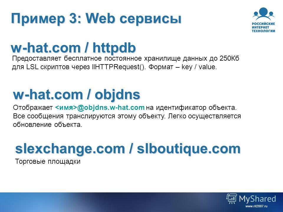 www.rit2007.ru Пример 3: Web сервисы w-hat.com / httpdb w-hat.com / objdns Предоставляет бесплатное постоянное хранилище данных до 250Кб для LSL скриптов через llHTTPRequest(). Формат – key / value. Отображает @objdns.w-hat.com на идентификатор объек