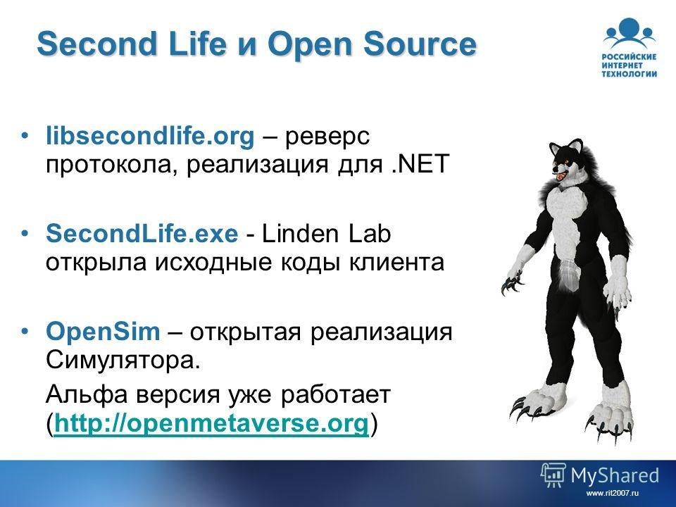 www.rit2007.ru Second Life и Open Source libsecondlife.org – реверс протокола, реализация для.NET SecondLife.exe - Linden Lab открыла исходные коды клиента OpenSim – открытая реализация Симулятора. Альфа версия уже работает (http://openmetaverse.org)